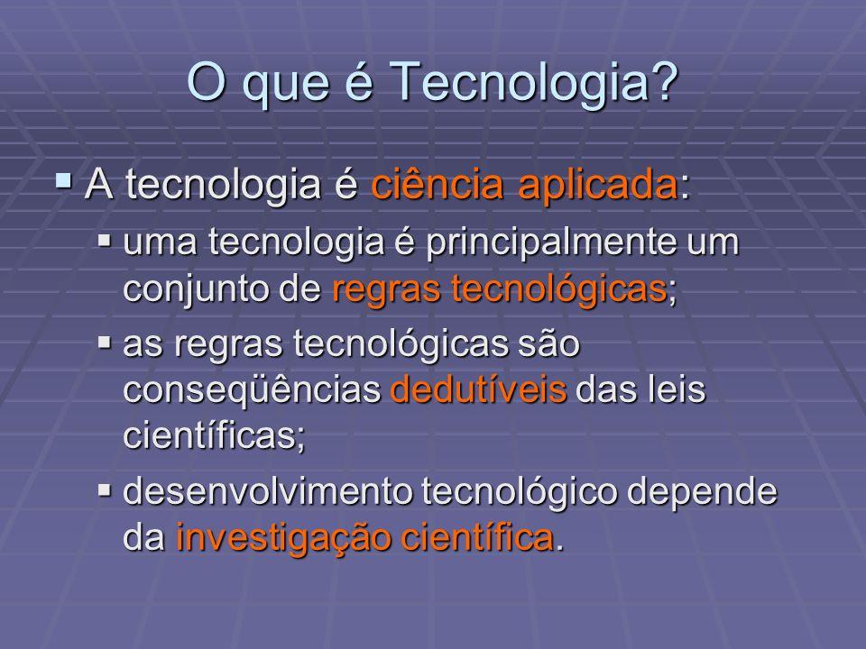 O que é Tecnologia? A tecnologia é ciência aplicada: A tecnologia é ciência aplicada: uma tecnologia é principalmente um conjunto de regras tecnológic