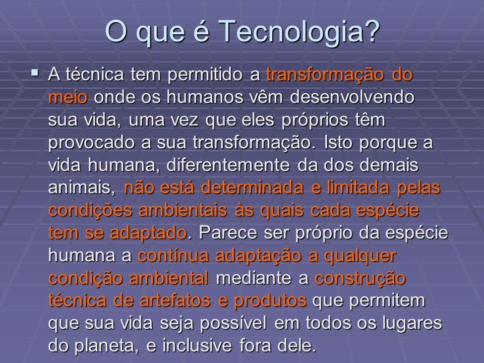O que é Tecnologia? A técnica tem permitido a transformação do meio onde os humanos vêm desenvolvendo sua vida, uma vez que eles próprios têm provocad