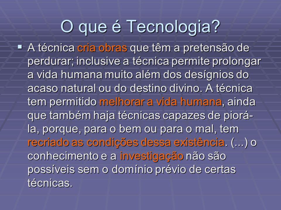O que é Tecnologia? A técnica cria obras que têm a pretensão de perdurar; inclusive a técnica permite prolongar a vida humana muito além dos desígnios