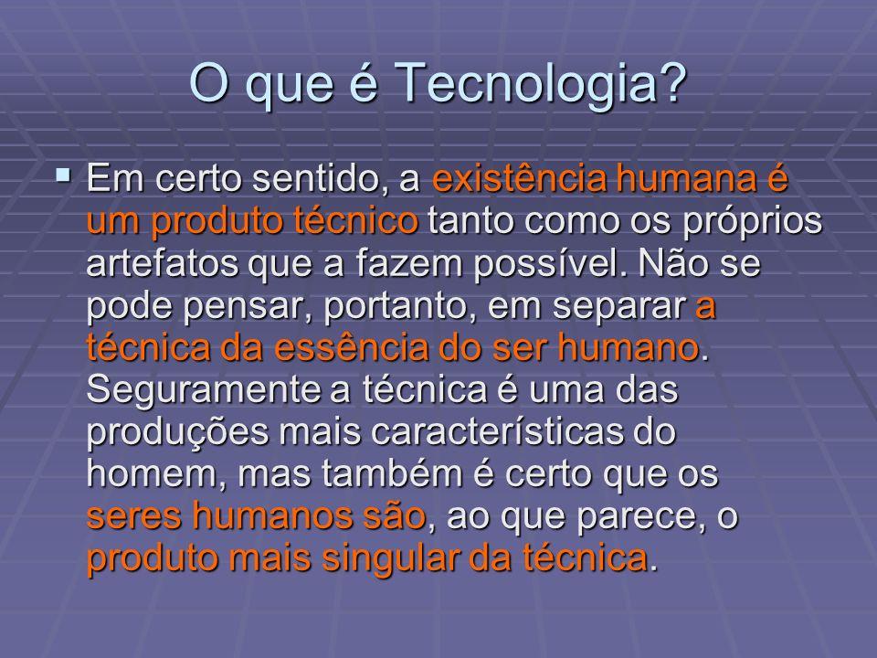 O que é Tecnologia? Em certo sentido, a existência humana é um produto técnico tanto como os próprios artefatos que a fazem possível. Não se pode pens