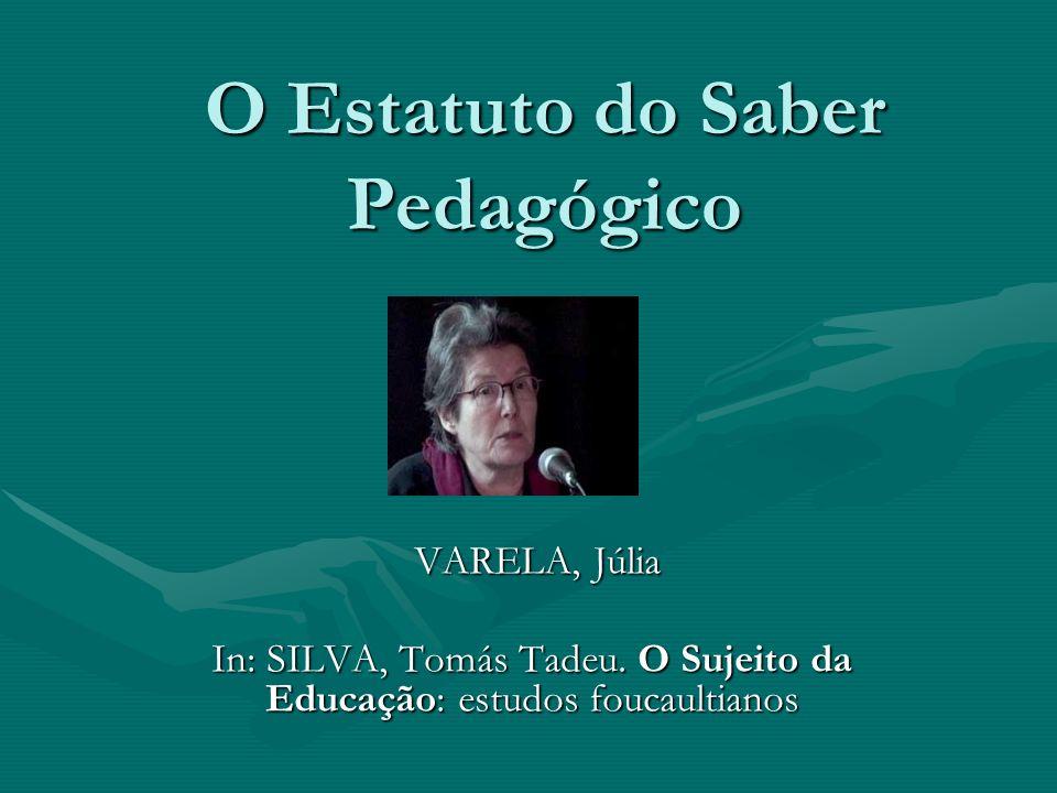 O Estatuto do Saber Pedagógico VARELA, Júlia VARELA, Júlia In: SILVA, Tomás Tadeu. O Sujeito da Educação: estudos foucaultianos