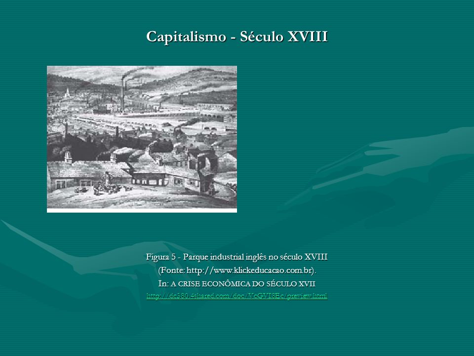Capitalismo - Século XVIII Figura 5 - Parque industrial inglês no século XVIII (Fonte: http://www.klickeducacao.com.br). In: A CRISE ECONÔMICA DO SÉCU