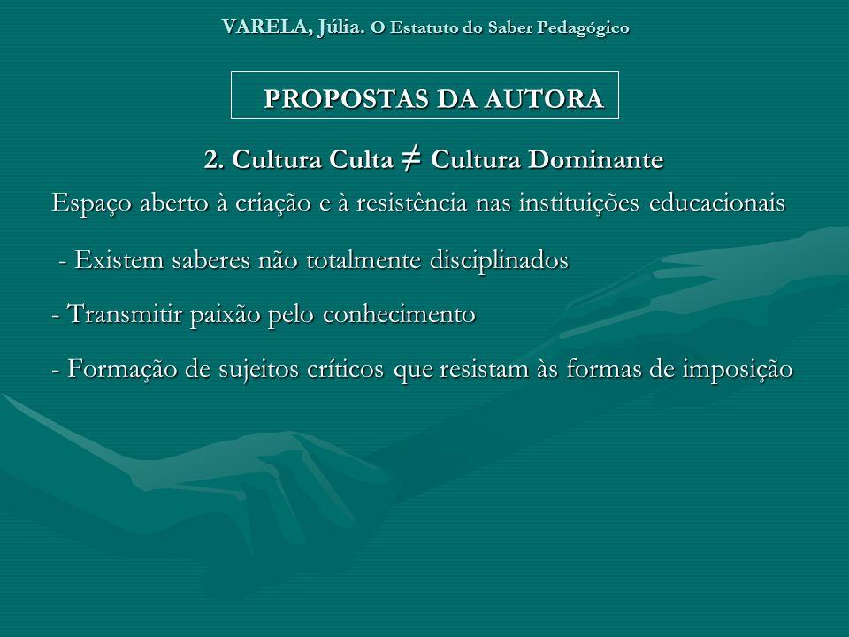 VARELA, Júlia. O Estatuto do Saber Pedagógico PROPOSTAS DA AUTORA 2. Cultura Culta Cultura Dominante Espaço aberto à criação e à resistência nas insti
