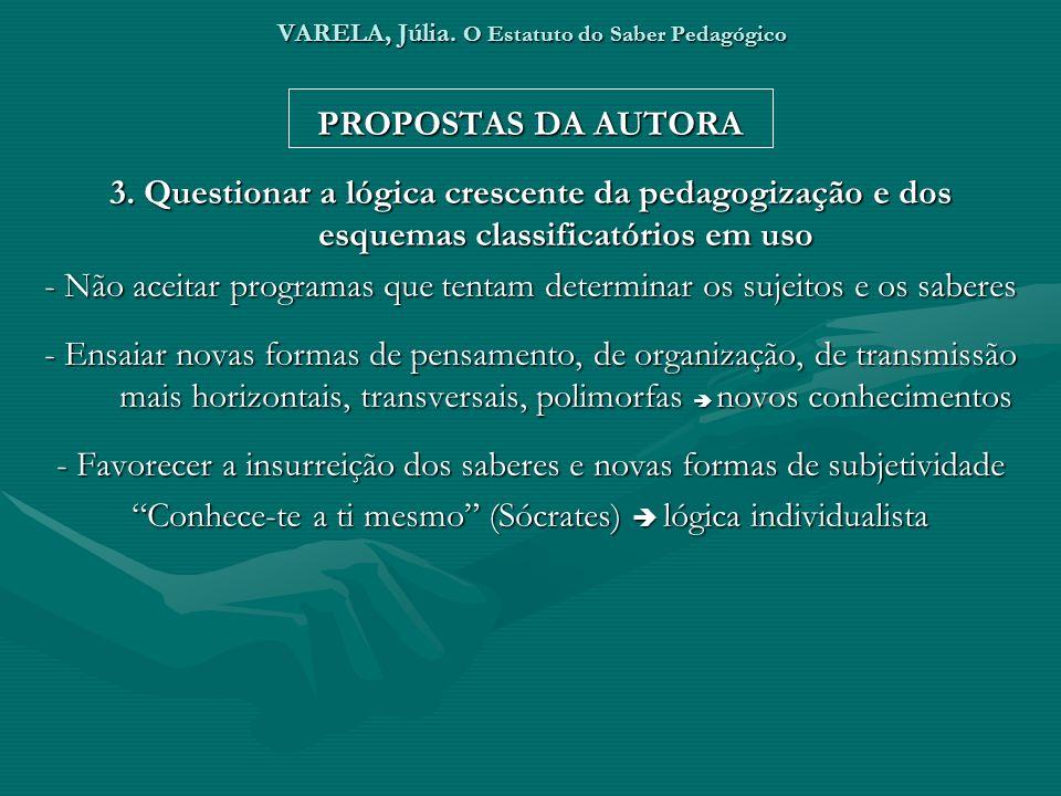 VARELA, Júlia. O Estatuto do Saber Pedagógico PROPOSTAS DA AUTORA 3. Questionar a lógica crescente da pedagogização e dos esquemas classificatórios em