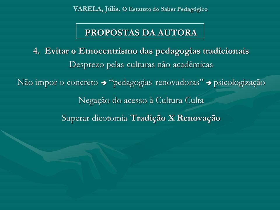 VARELA, Júlia. O Estatuto do Saber Pedagógico PROPOSTAS DA AUTORA 4. Evitar o Etnocentrismo das pedagogias tradicionais Desprezo pelas culturas não ac