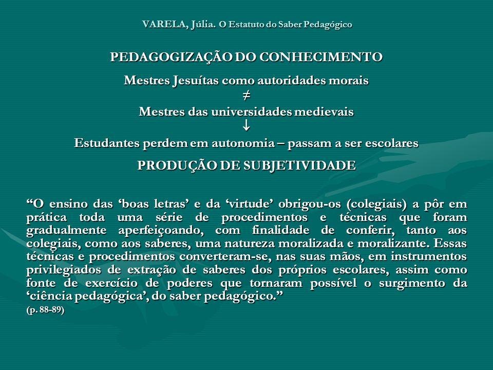 VARELA, Júlia. O Estatuto do Saber Pedagógico PEDAGOGIZAÇÃO DO CONHECIMENTO Mestres Jesuítas como autoridades morais Mestres das universidades medieva
