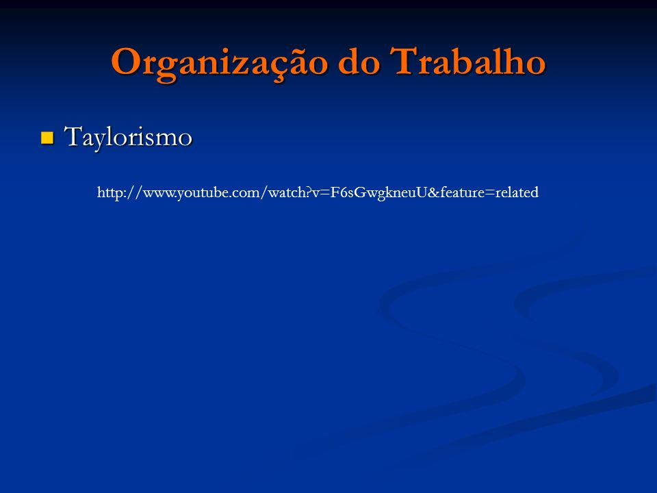 Organização do Trabalho Taylorismo Taylorismo http://www.youtube.com/watch?v=F6sGwgkneuU&feature=related