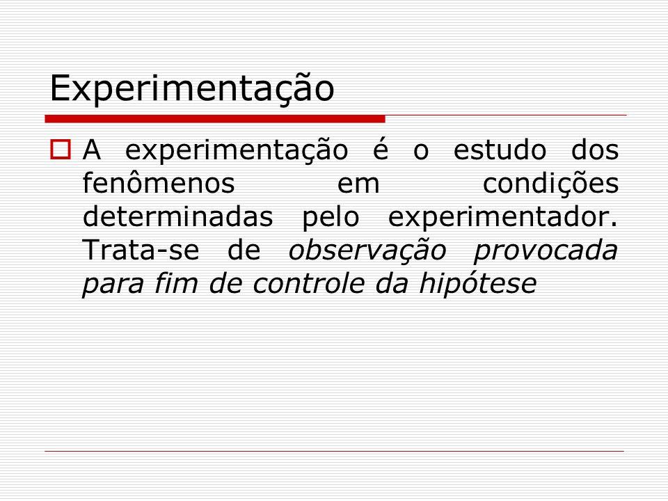 Experimentação A experimentação é o estudo dos fenômenos em condições determinadas pelo experimentador. Trata-se de observação provocada para fim de c