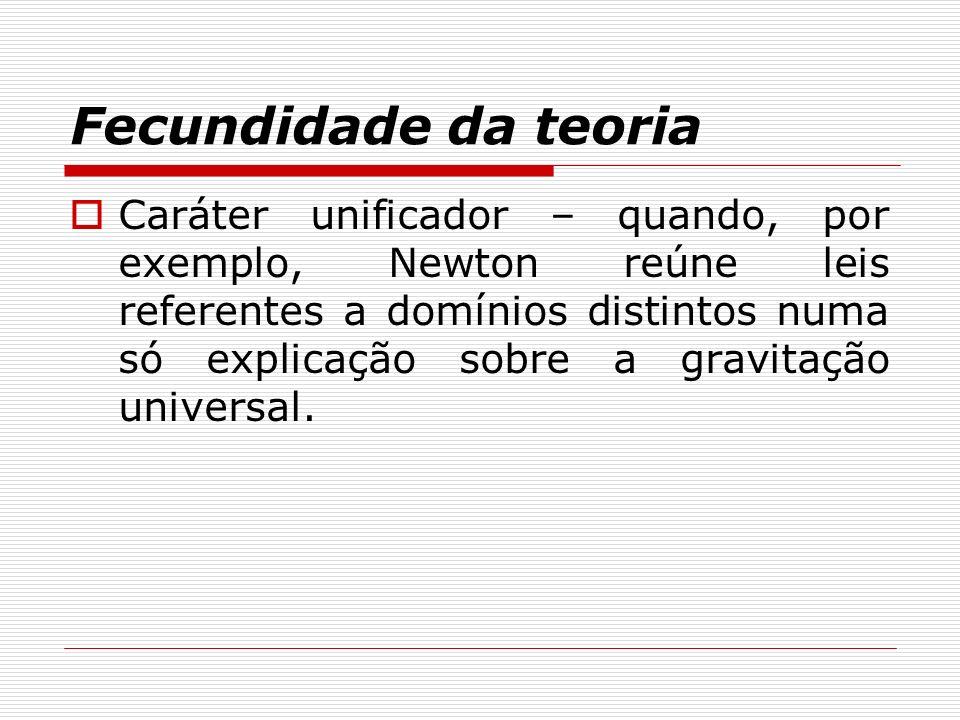 Fecundidade da teoria Caráter unificador – quando, por exemplo, Newton reúne leis referentes a domínios distintos numa só explicação sobre a gravitaçã