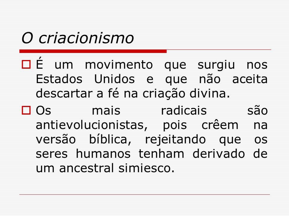 O criacionismo É um movimento que surgiu nos Estados Unidos e que não aceita descartar a fé na criação divina. Os mais radicais são antievolucionistas