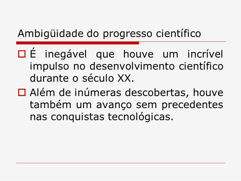 Ambigüidade do progresso científico É inegável que houve um incrível impulso no desenvolvimento científico durante o século XX. Além de inúmeras desco