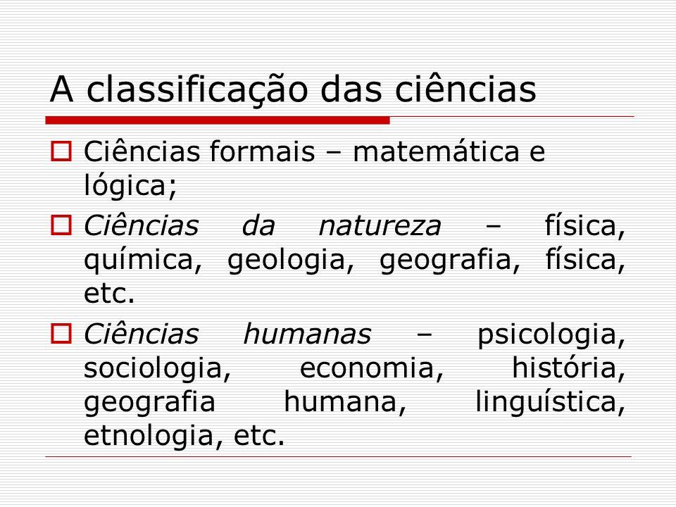 A classificação das ciências Ciências formais – matemática e lógica; Ciências da natureza – física, química, geologia, geografia, física, etc. Ciência