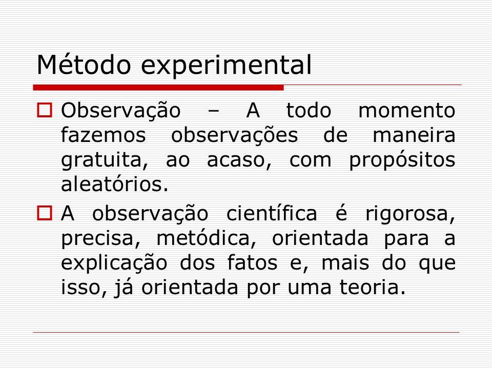 Método experimental Observação – A todo momento fazemos observações de maneira gratuita, ao acaso, com propósitos aleatórios. A observação científica