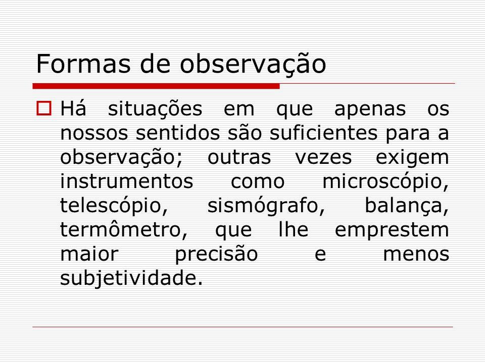 Formas de observação Há situações em que apenas os nossos sentidos são suficientes para a observação; outras vezes exigem instrumentos como microscópi