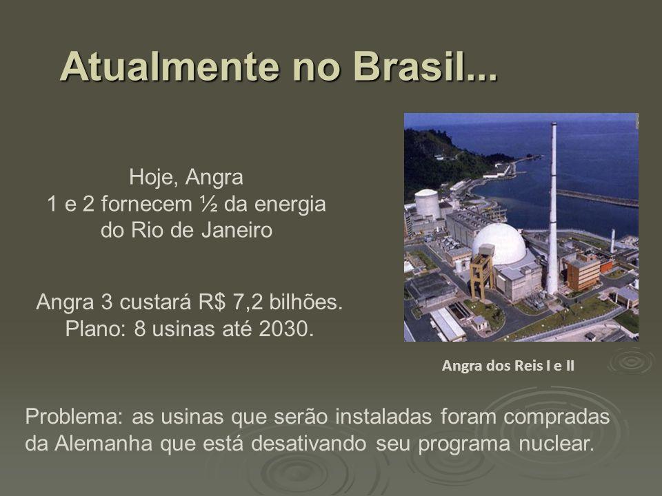 Atualmente no Brasil... Hoje, Angra 1 e 2 fornecem ½ da energia do Rio de Janeiro Problema: as usinas que serão instaladas foram compradas da Alemanha