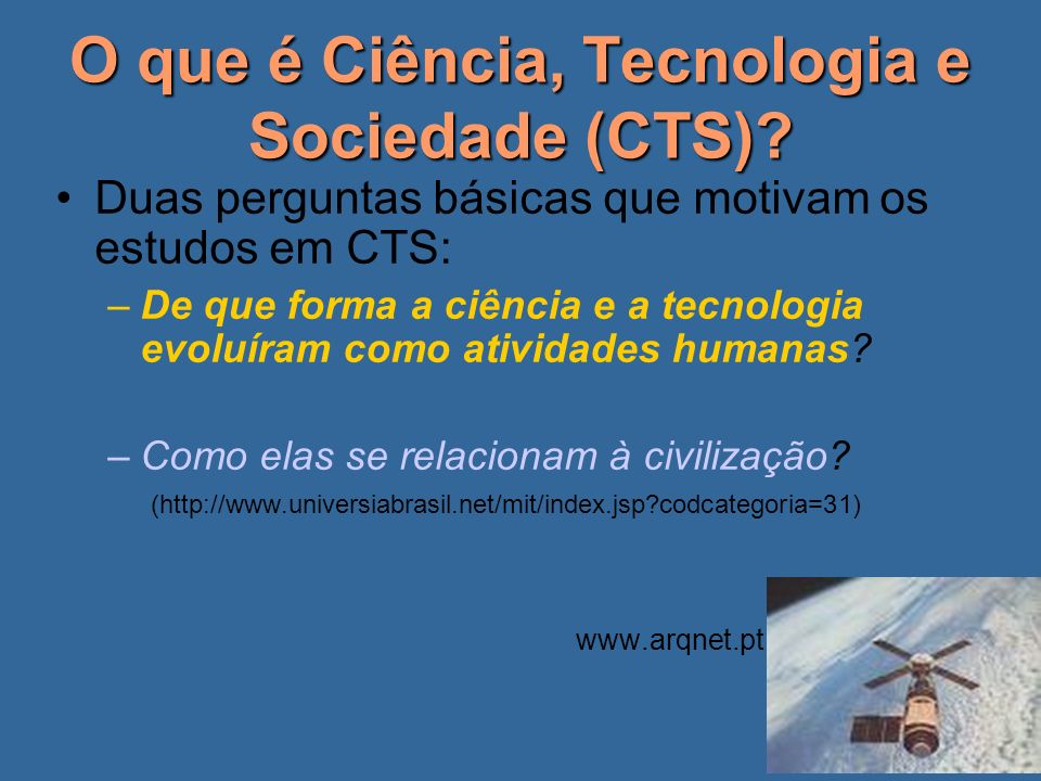 O que é Ciência, Tecnologia e Sociedade (CTS)? Duas perguntas básicas que motivam os estudos em CTS: –De que forma a ciência e a tecnologia evoluíram