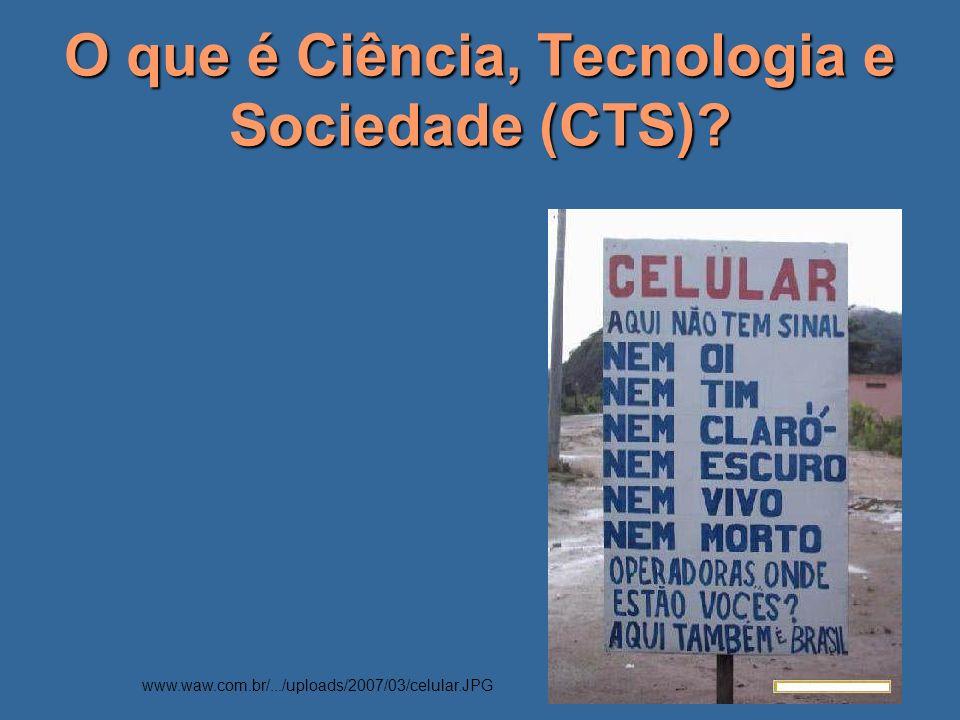 O que é Ciência, Tecnologia e Sociedade (CTS)? www.waw.com.br/.../uploads/2007/03/celular.JPG