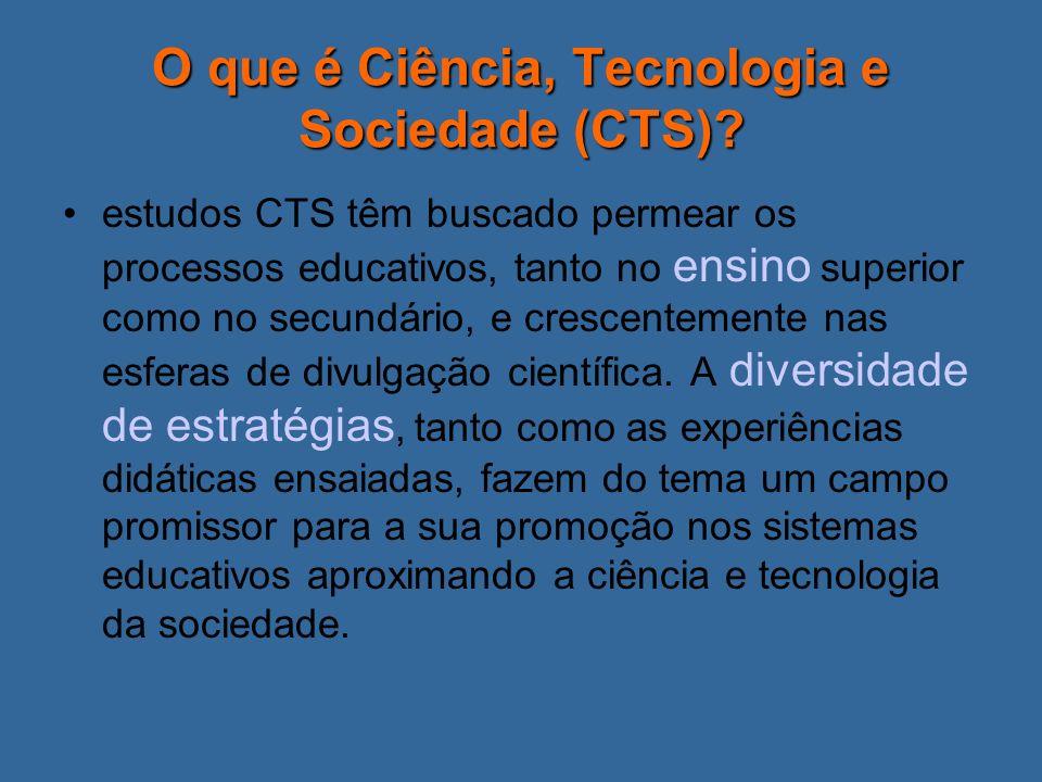 O que é Ciência, Tecnologia e Sociedade (CTS)? estudos CTS têm buscado permear os processos educativos, tanto no ensino superior como no secundário, e