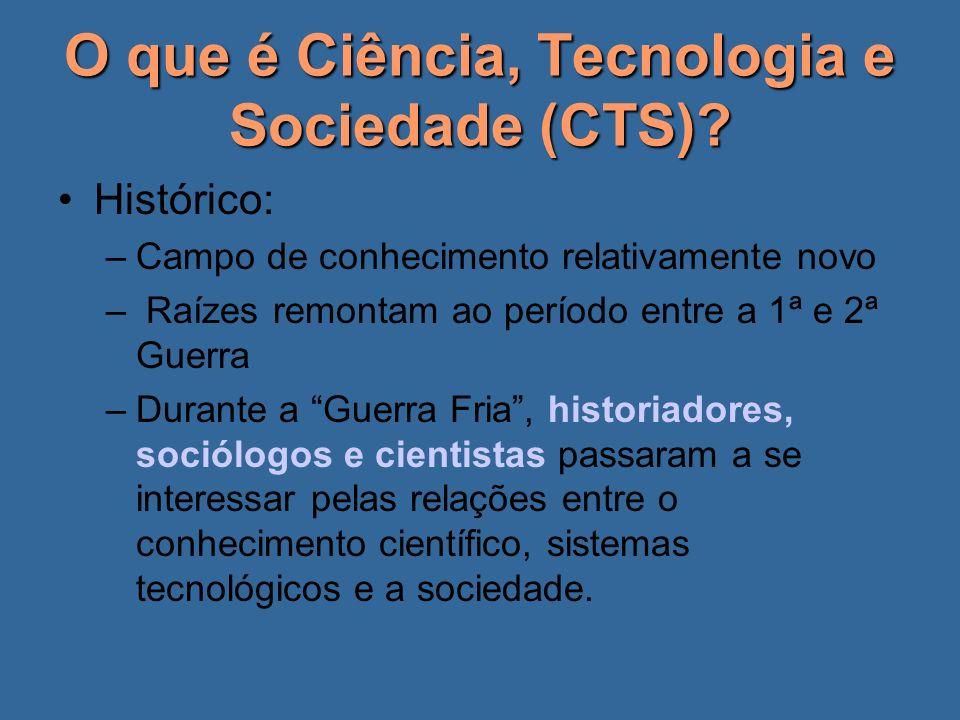 O que é Ciência, Tecnologia e Sociedade (CTS)? Histórico: –Campo de conhecimento relativamente novo – Raízes remontam ao período entre a 1ª e 2ª Guerr