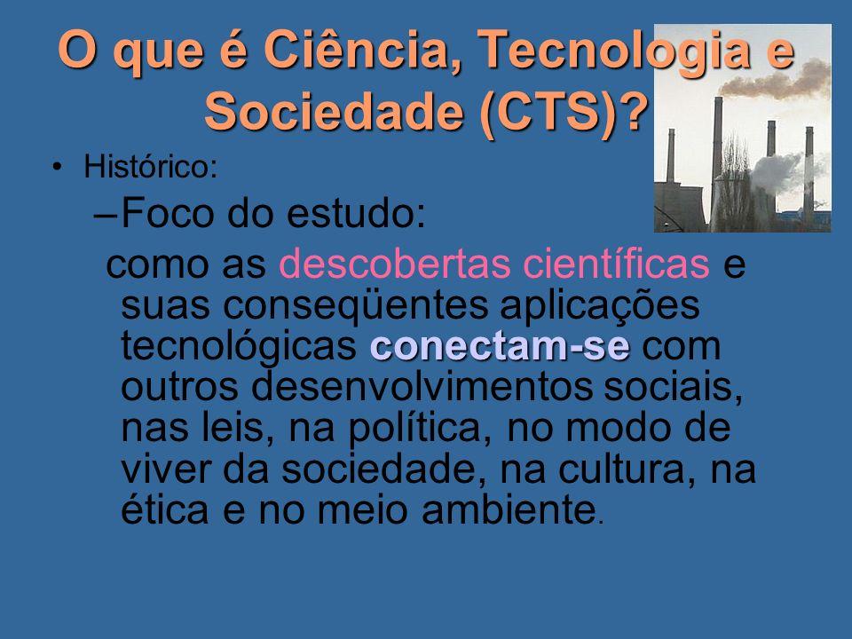 O que é Ciência, Tecnologia e Sociedade (CTS)? Histórico: –Foco do estudo: conectam-se como as descobertas científicas e suas conseqüentes aplicações