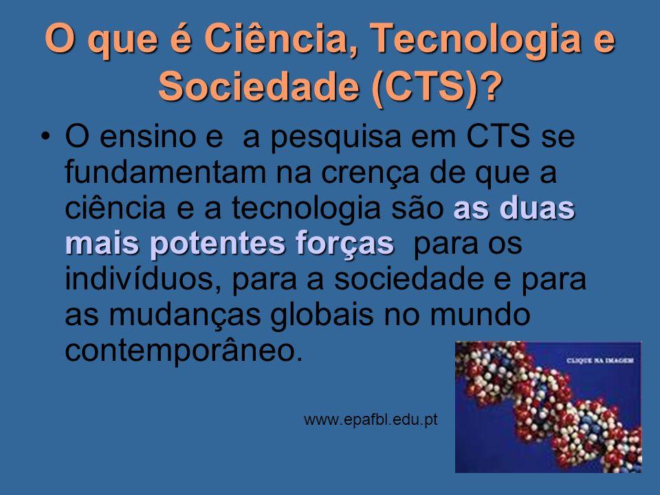 O que é Ciência, Tecnologia e Sociedade (CTS)? as duas mais potentes forçasO ensino e a pesquisa em CTS se fundamentam na crença de que a ciência e a