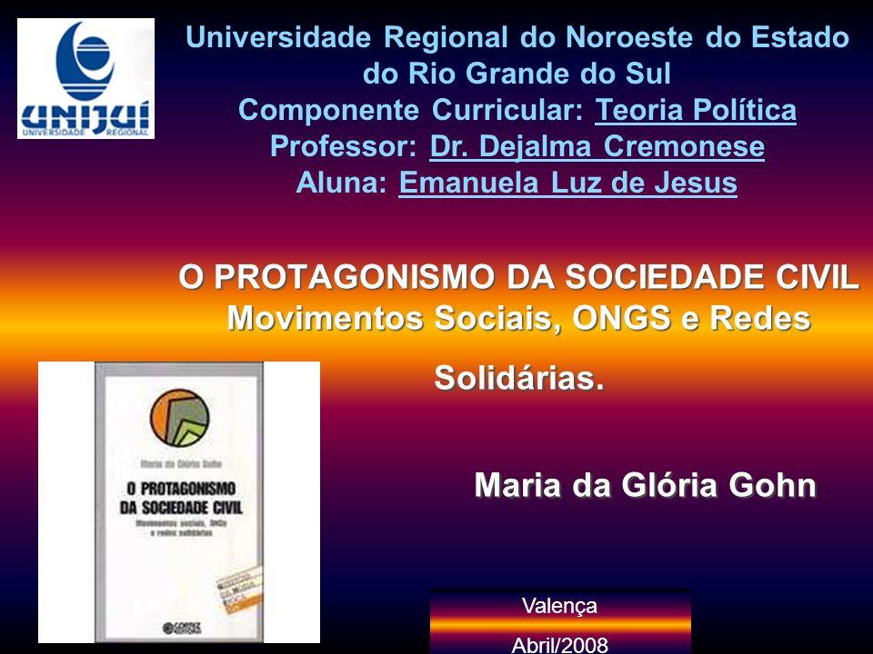 Valença Abril/2008 O PROTAGONISMO DA SOCIEDADE CIVIL Movimentos Sociais, ONGS e Redes Solidárias. Maria da Glória Gohn Universidade Regional do Noroes