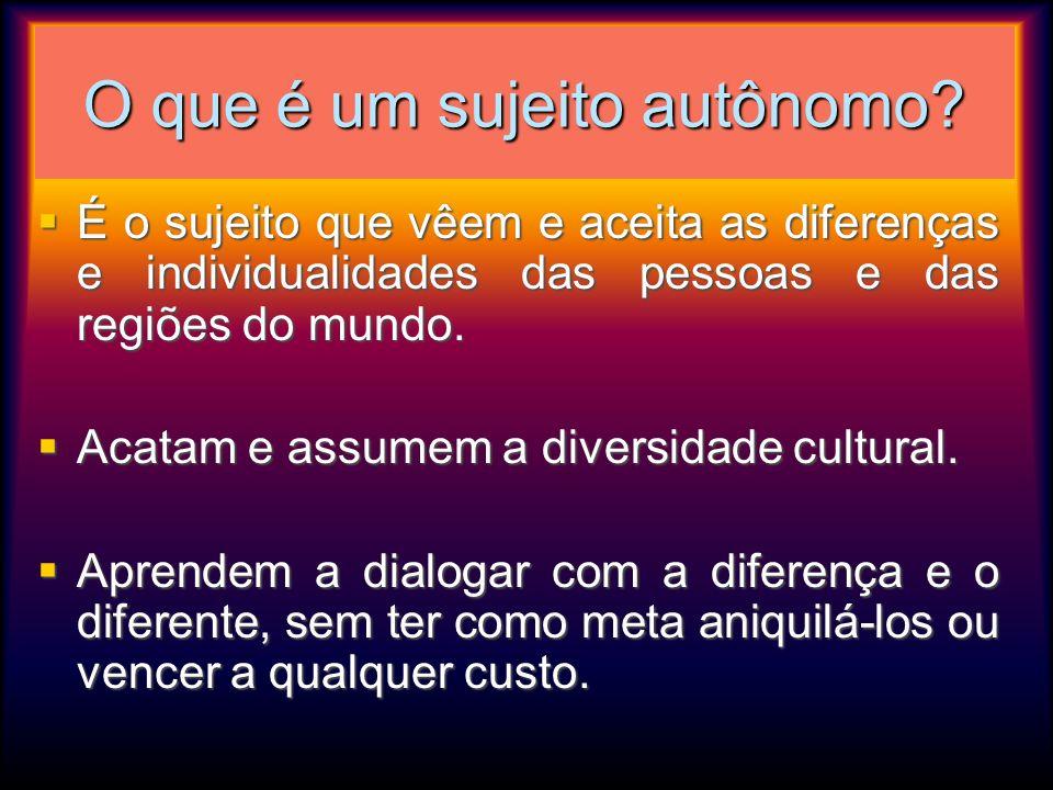 O que é um sujeito autônomo? É o sujeito que vêem e aceita as diferenças e individualidades das pessoas e das regiões do mundo. É o sujeito que vêem e