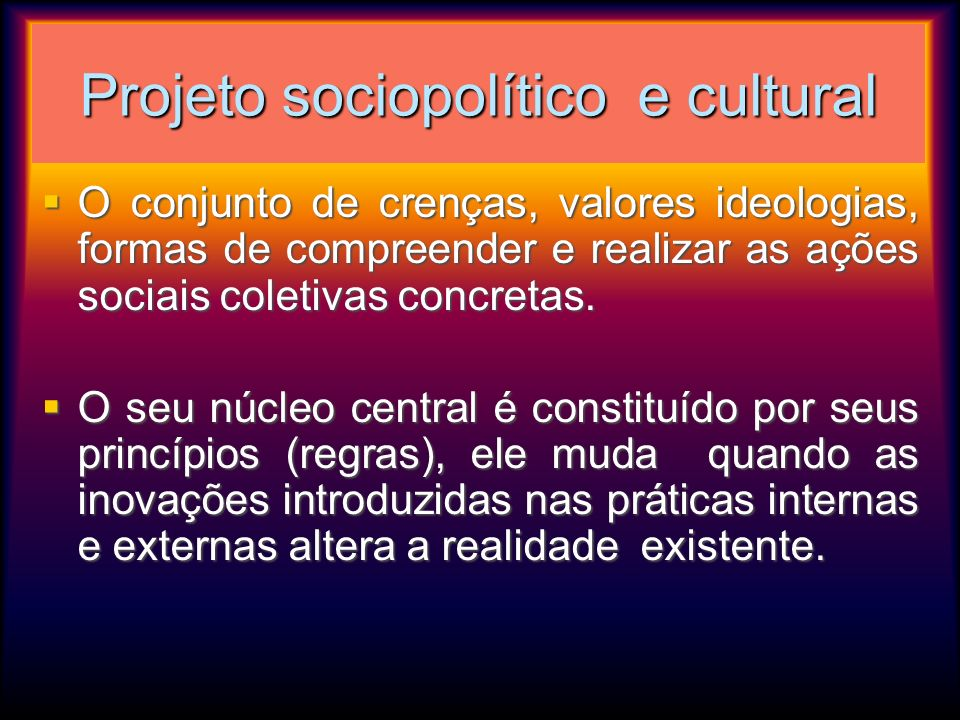 Projeto sociopolítico e cultural O conjunto de crenças, valores ideologias, formas de compreender e realizar as ações sociais coletivas concretas. O c