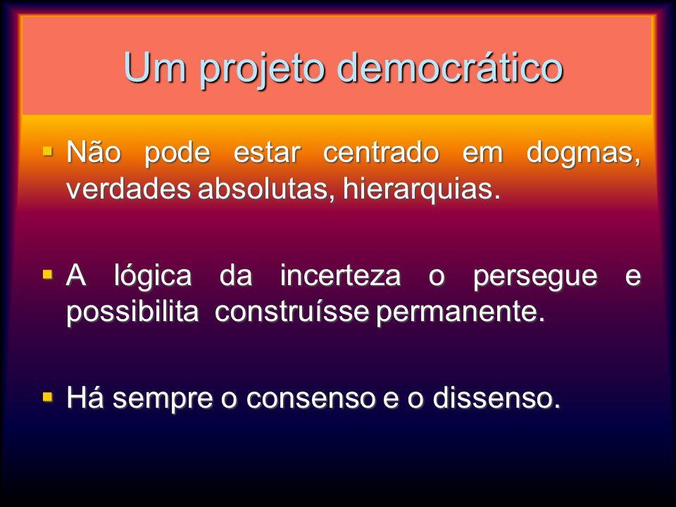 Um projeto democrático Um projeto democrático Não pode estar centrado em dogmas, verdades absolutas, hierarquias. Não pode estar centrado em dogmas, v