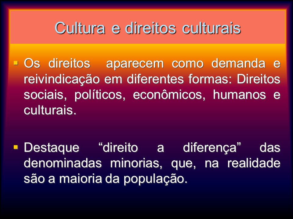 Cultura e direitos culturais Os direitos aparecem como demanda e reivindicação em diferentes formas: Direitos sociais, políticos, econômicos, humanos
