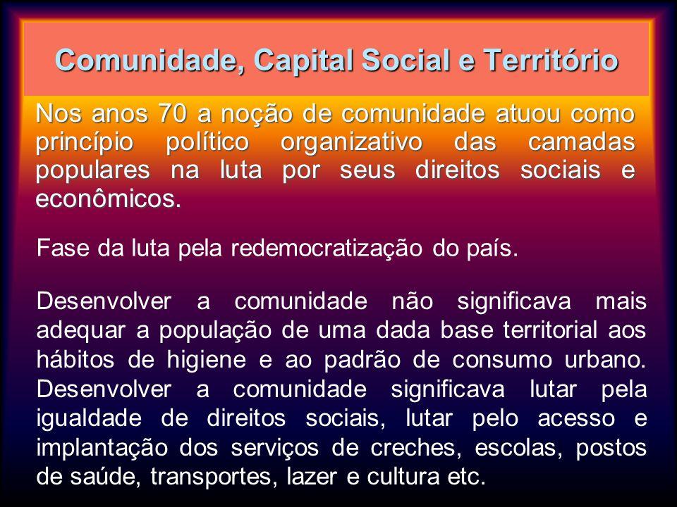Comunidade, Capital Social e Território Nos anos 70 a noção de comunidade atuou como princípio político organizativo das camadas populares na luta por