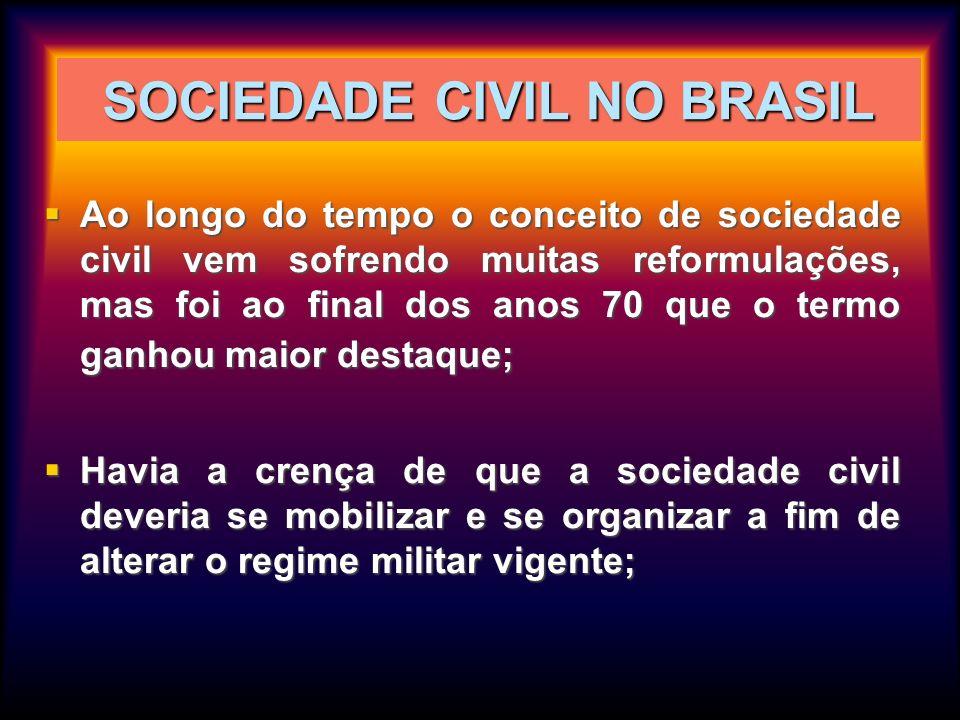 SOCIEDADE CIVIL NO BRASIL Ao longo do tempo o conceito de sociedade civil vem sofrendo muitas reformulações, mas foi ao final dos anos 70 que o termo