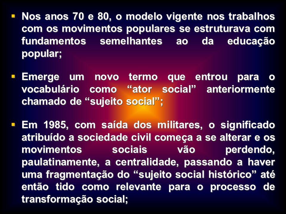 Nos anos 70 e 80, o modelo vigente nos trabalhos com os movimentos populares se estruturava com fundamentos semelhantes ao da educação popular; Nos an
