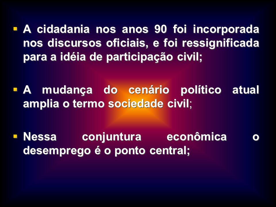 A cidadania nos anos 90 foi incorporada nos discursos oficiais, e foi ressignificada para a idéia de participação civil; A cidadania nos anos 90 foi i