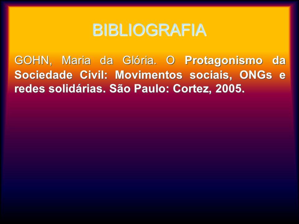 BIBLIOGRAFIA GOHN, Maria da Glória. O Protagonismo da Sociedade Civil: Movimentos sociais, ONGs e redes solidárias. São Paulo: Cortez, 2005. GOHN, Mar