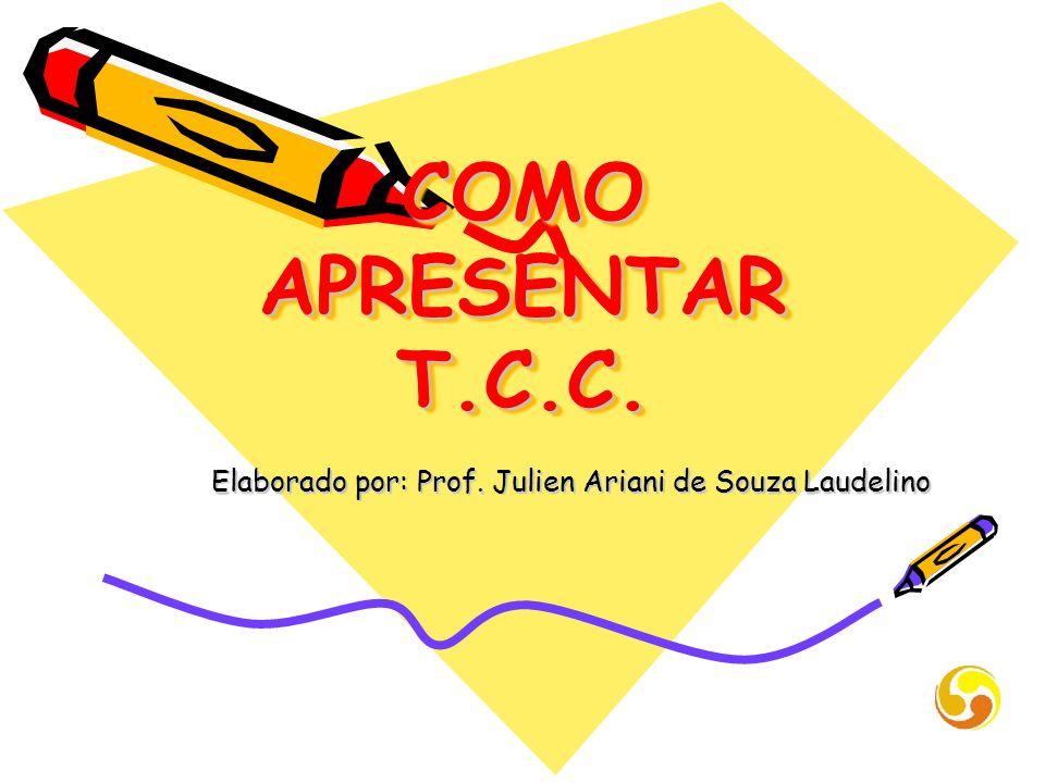 COMO APRESENTAR T.C.C. Elaborado por: Prof. Julien Ariani de Souza Laudelino