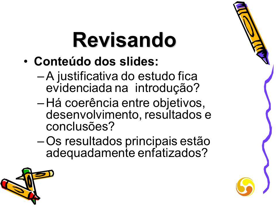 Revisando Conteúdo dos slides: –A justificativa do estudo fica evidenciada na introdução? –Há coerência entre objetivos, desenvolvimento, resultados e