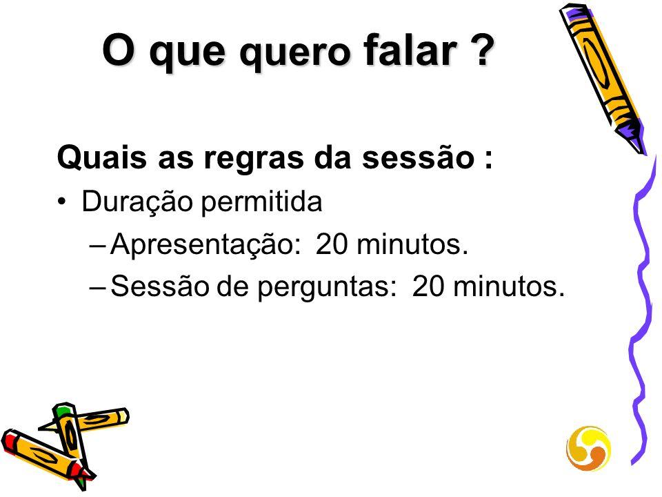 O que quero falar ? Quais as regras da sessão : Duração permitida –Apresentação: 20 minutos. –Sessão de perguntas: 20 minutos.