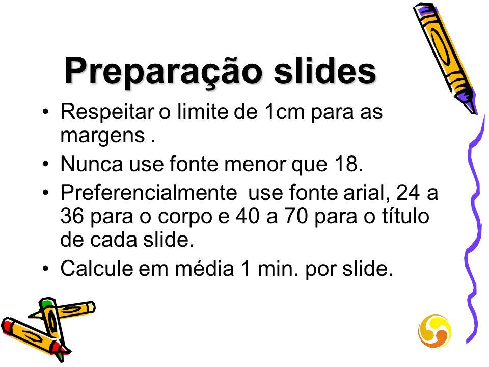 Preparação slides Respeitar o limite de 1cm para as margens. Nunca use fonte menor que 18. Preferencialmente use fonte arial, 24 a 36 para o corpo e 4