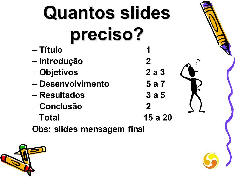 Quantos slides preciso? –Título 1 –Introdução 2 –Objetivos 2 a 3 –Desenvolvimento 5 a 7 –Resultados 3 a 5 –Conclusão 2 Total 15 a 20 Obs: slides mensa