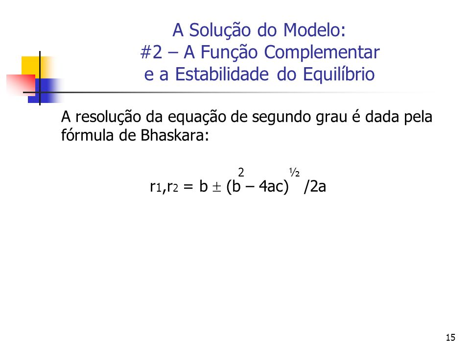 15 A Solução do Modelo: #2 – A Função Complementar e a Estabilidade do Equilíbrio A resolução da equação de segundo grau é dada pela fórmula de Bhaska