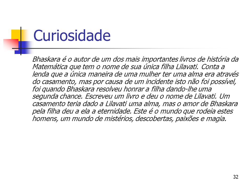 32 Curiosidade Bhaskara é o autor de um dos mais importantes livros de história da Matemática que tem o nome de sua única filha Lilavati. Conta a lend