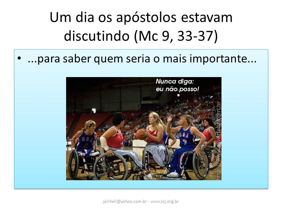 Um dia os apóstolos estavam discutindo (Mc 9, 33-37)...para saber quem seria o mais importante... jairhell@yahoo.com.br - www.scj.org.br