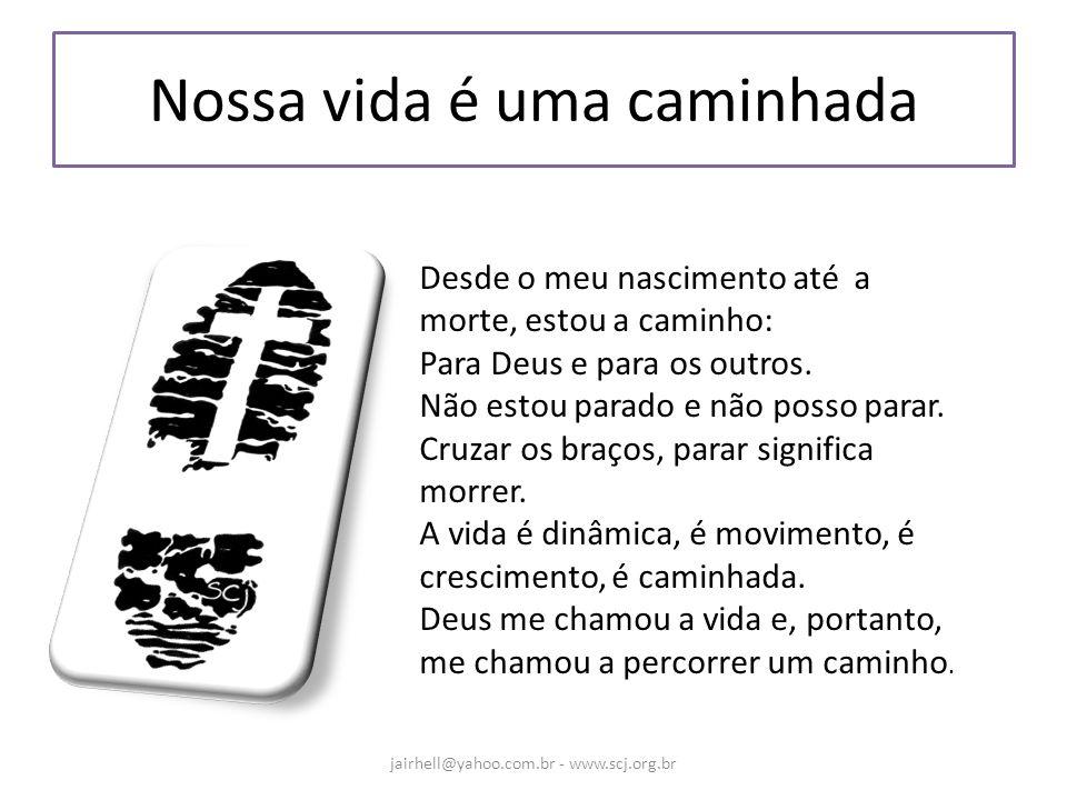Nossa vida é uma caminhada jairhell@yahoo.com.br - www.scj.org.br Desde o meu nascimento até a morte, estou a caminho: Para Deus e para os outros. Não