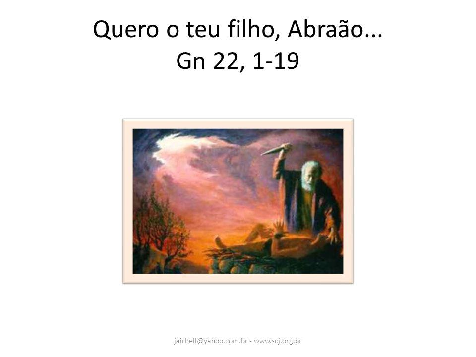 Quero o teu filho, Abraão... Gn 22, 1-19 jairhell@yahoo.com.br - www.scj.org.br