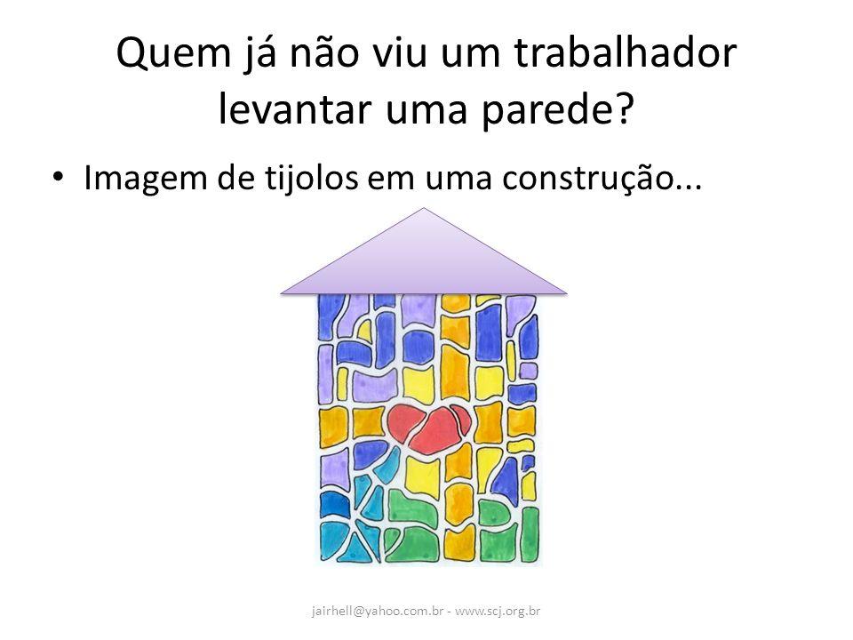 Quem já não viu um trabalhador levantar uma parede? Imagem de tijolos em uma construção... jairhell@yahoo.com.br - www.scj.org.br