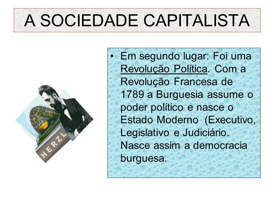 A SOCIEDADE CAPITALISTA Em segundo lugar: Foi uma Revolução Política. Com a Revolução Francesa de 1789 a Burguesia assume o poder político e nasce o E