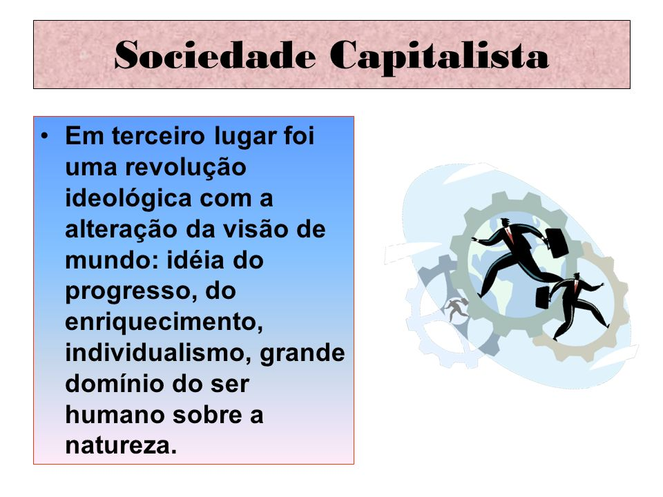 Sociedade Capitalista Em terceiro lugar foi uma revolução ideológica com a alteração da visão de mundo: idéia do progresso, do enriquecimento, individ