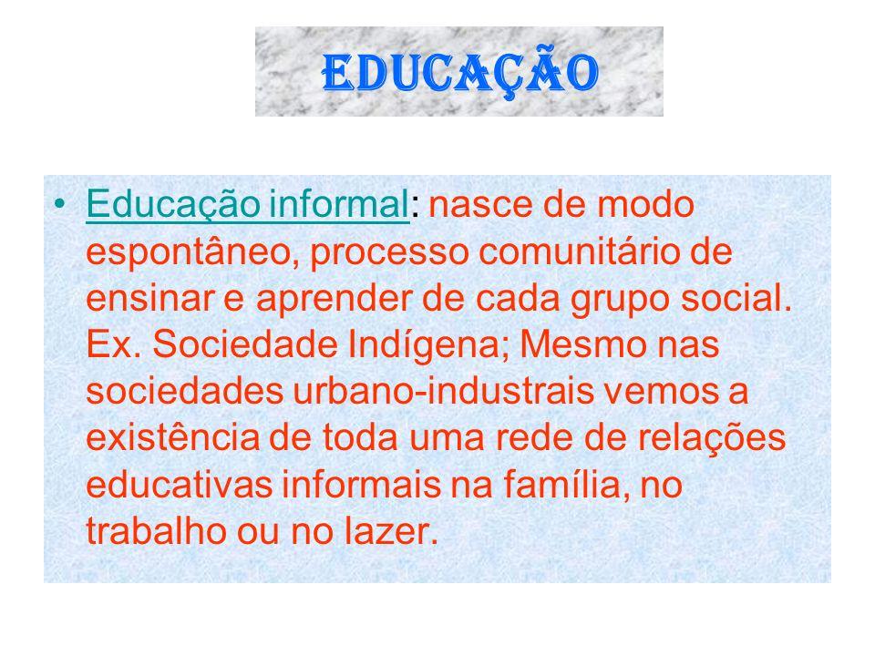 EDUCAÇÃO Educação informal: nasce de modo espontâneo, processo comunitário de ensinar e aprender de cada grupo social. Ex. Sociedade Indígena; Mesmo n