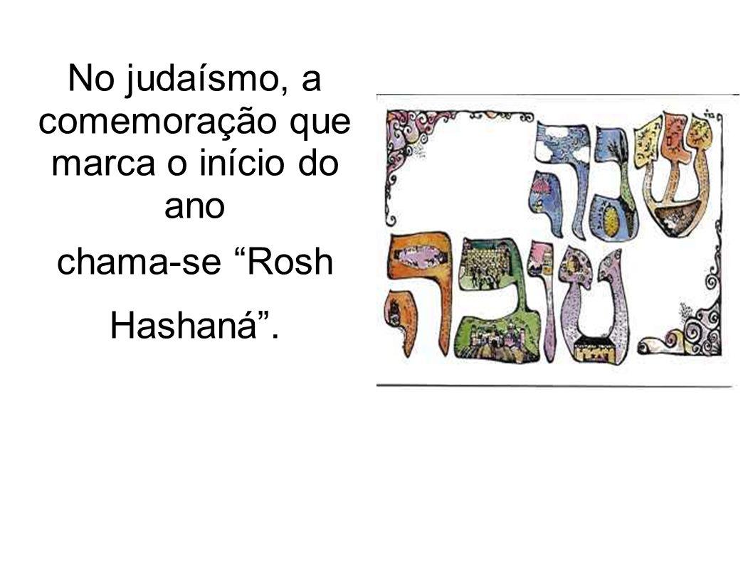 No judaísmo, a comemoração que marca o início do ano chama-se Rosh Hashaná.